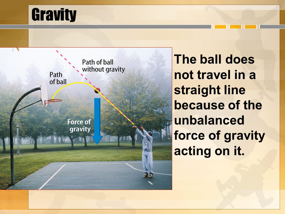 Gravity The ball does not travel in a straight line because of the unbalanced force of gravity acting on it.