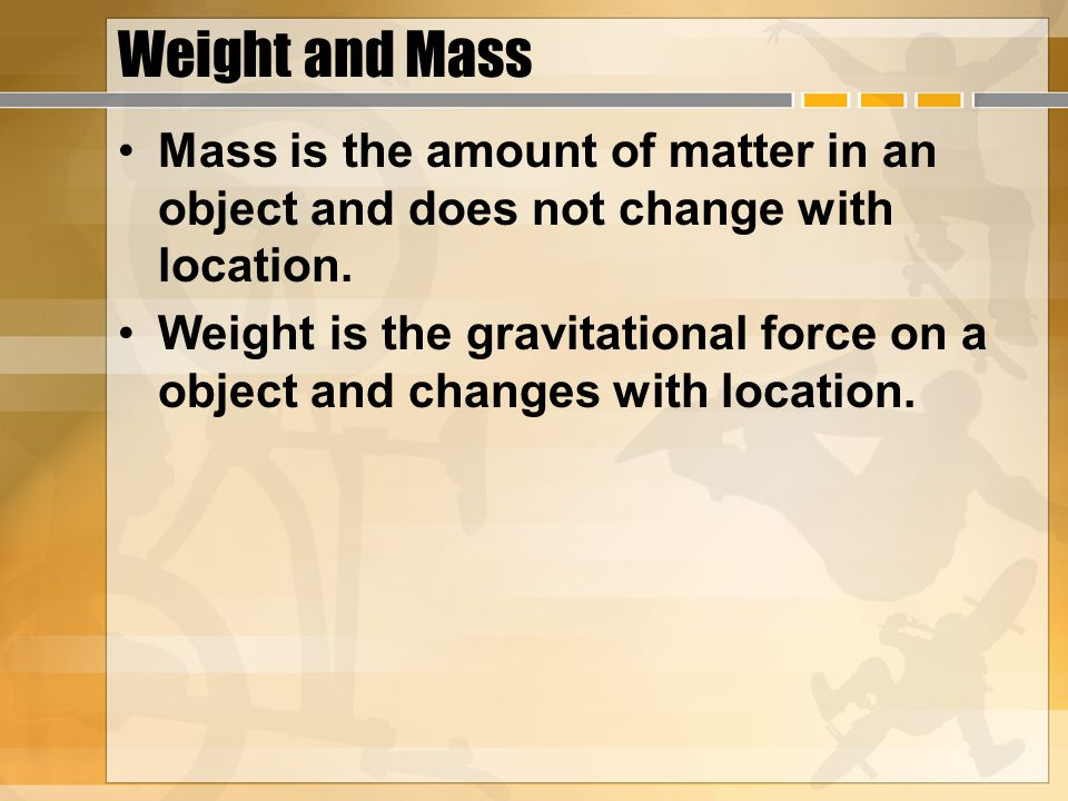 Weight and Mass Mass is the amount of matter in an object and does not change with location.