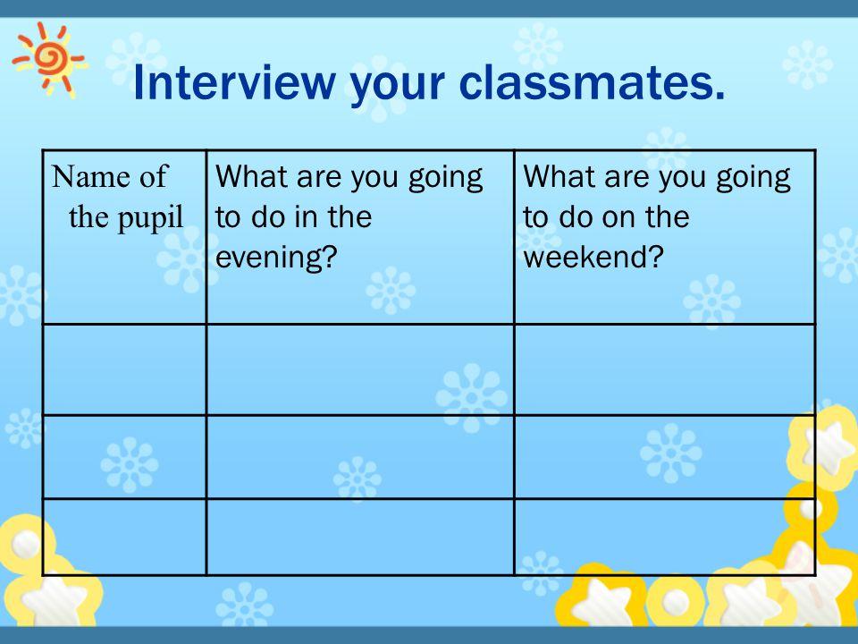 Interview your classmates.