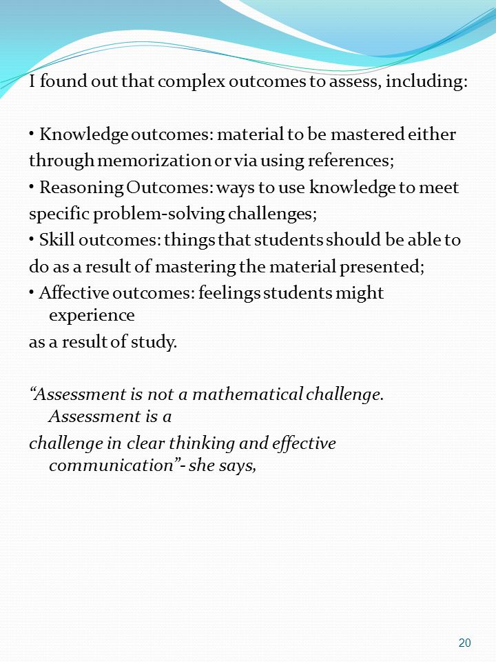 I found out that complex outcomes to assess, including: • Knowledge outcomes: material to be mastered either through memorization or via using references; • Reasoning Outcomes: ways to use knowledge to meet specific problem-solving challenges; • Skill outcomes: things that students should be able to do as a result of mastering the material presented; • Affective outcomes: feelings students might experience as a result of study.