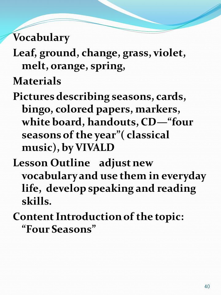 Vocabulary Leaf, ground, change, grass, violet, melt, orange, spring, Materials Pictures describing seasons, cards, bingo, colored papers, markers, white board, handouts, CD— four seasons of the year ( classical music), by VIVALD Lesson Outline adjust new vocabulary and use them in everyday life, develop speaking and reading skills.