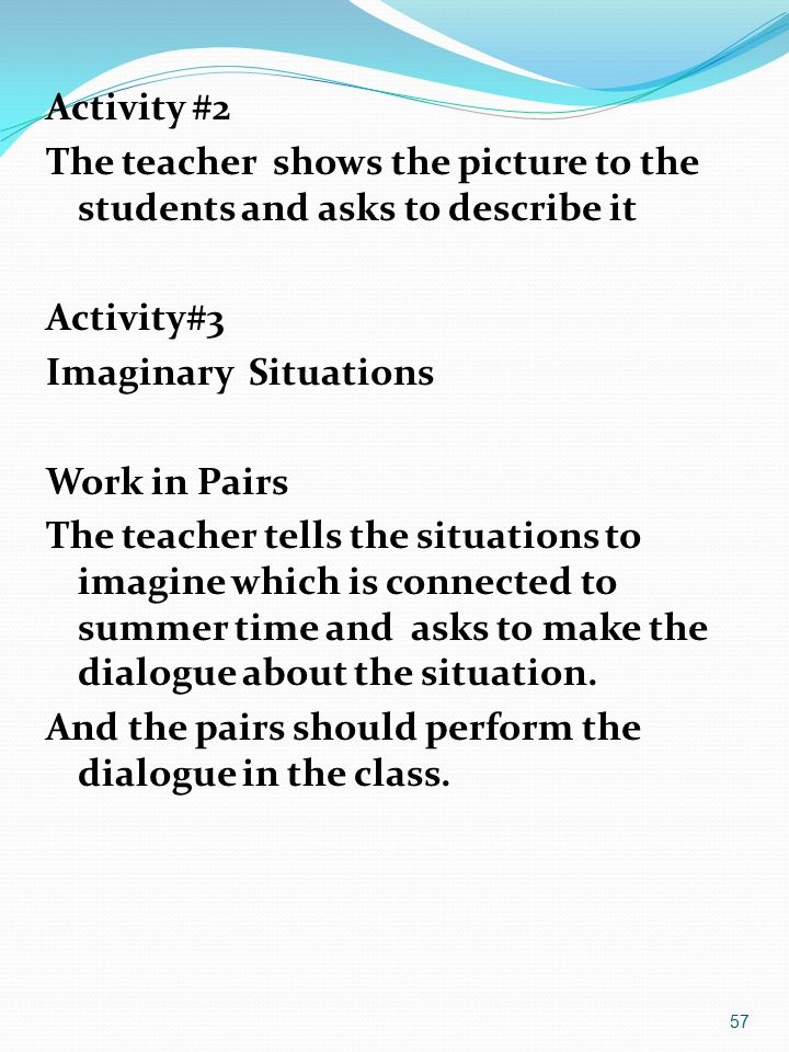 Activity #2 The teacher shows the picture to the students and asks to describe it Activity#3 Imaginary Situations Work in Pairs The teacher tells the situations to imagine which is connected to summer time and asks to make the dialogue about the situation.