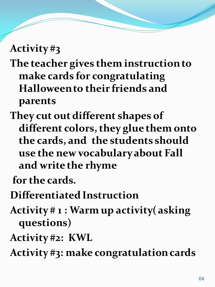 Activity #3 The teacher gives them instruction to make cards for congratulating Halloween to their friends and parents They cut out different shapes of different colors, they glue them onto the cards, and the students should use the new vocabulary about Fall and write the rhyme for the cards.