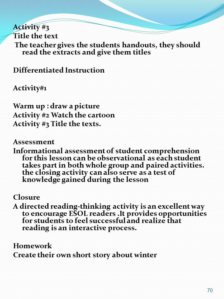 Activity #3 Title the text The teacher gives the students handouts, they should read the extracts and give them titles Differentiated Instruction Activity#1 Warm up : draw a picture Activity #2 Watch the cartoon Activity #3 Title the texts.