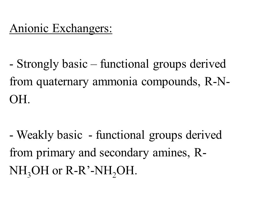Anionic Exchangers: - Strongly basic – functional groups derived from quaternary ammonia compounds, R-N-OH.