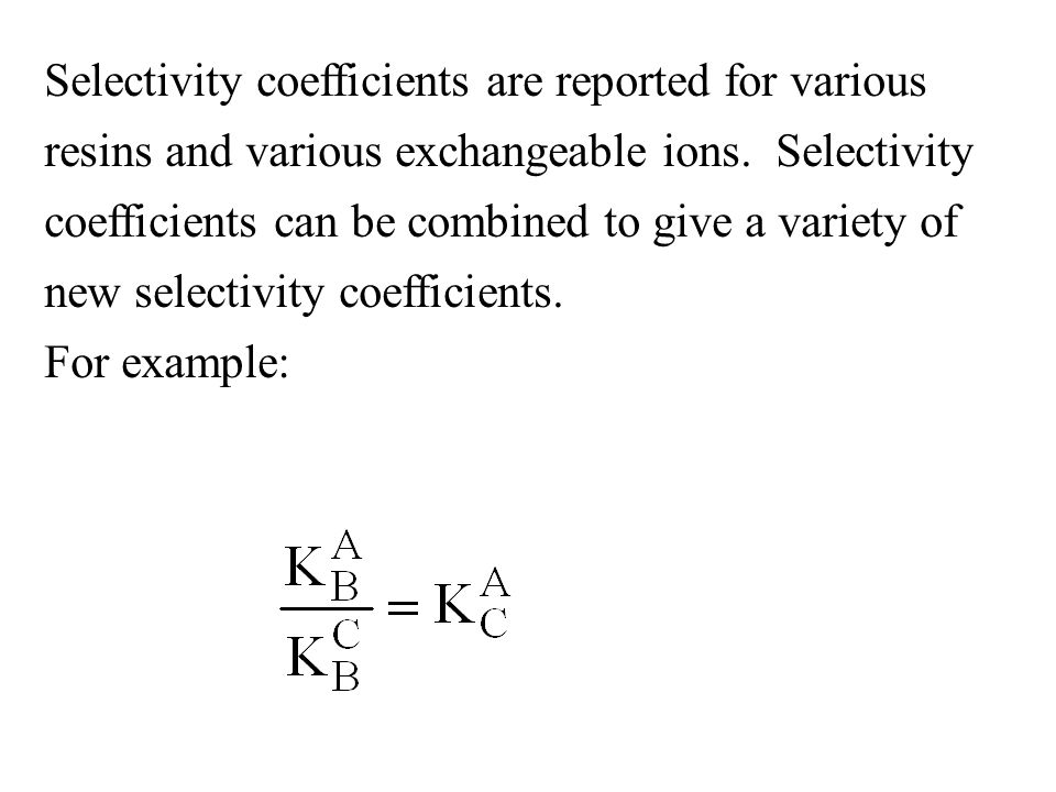 Selectivity coefficients are reported for various resins and various exchangeable ions. Selectivity coefficients can be combined to give a variety of new selectivity coefficients.