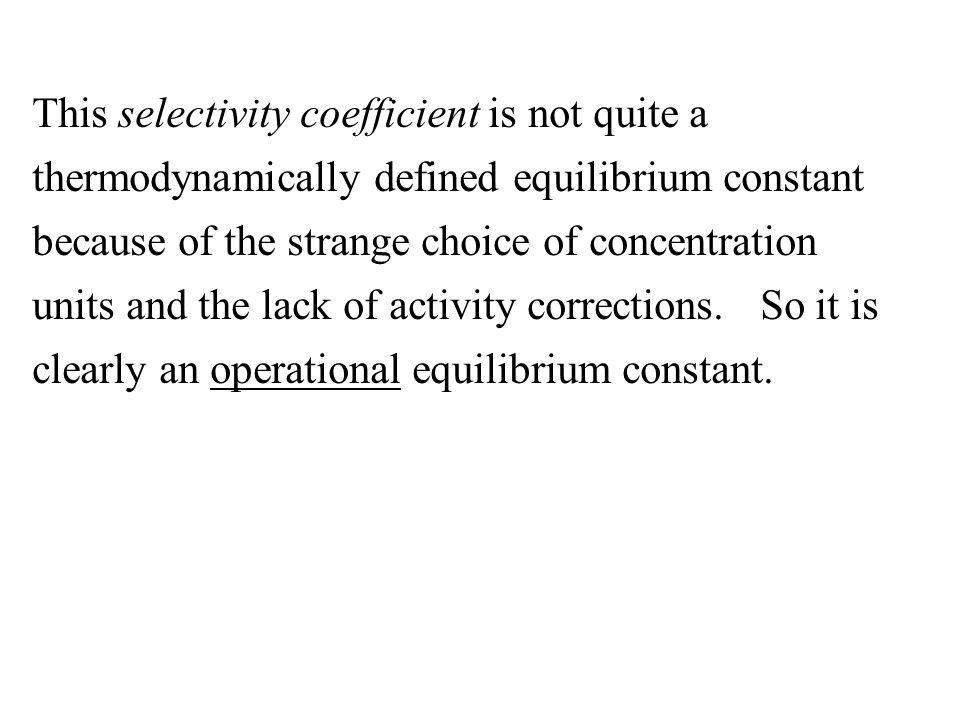 This selectivity coefficient is not quite a thermodynamically defined equilibrium constant because of the strange choice of concentration units and the lack of activity corrections.