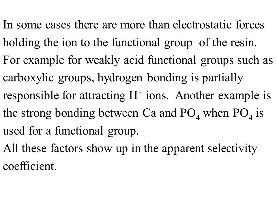 In some cases there are more than electrostatic forces holding the ion to the functional group of the resin. For example for weakly acid functional groups such as carboxylic groups, hydrogen bonding is partially responsible for attracting H+ ions. Another example is the strong bonding between Ca and PO4 when PO4 is used for a functional group.
