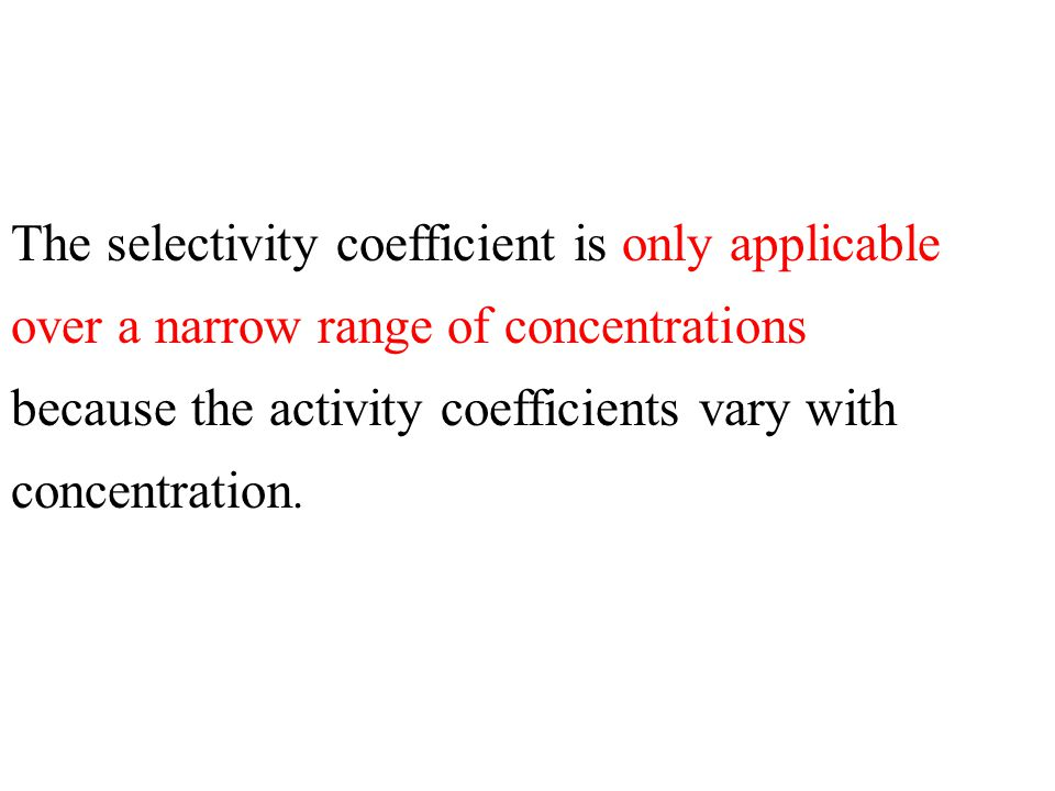 The selectivity coefficient is only applicable over a narrow range of concentrations because the activity coefficients vary with concentration.