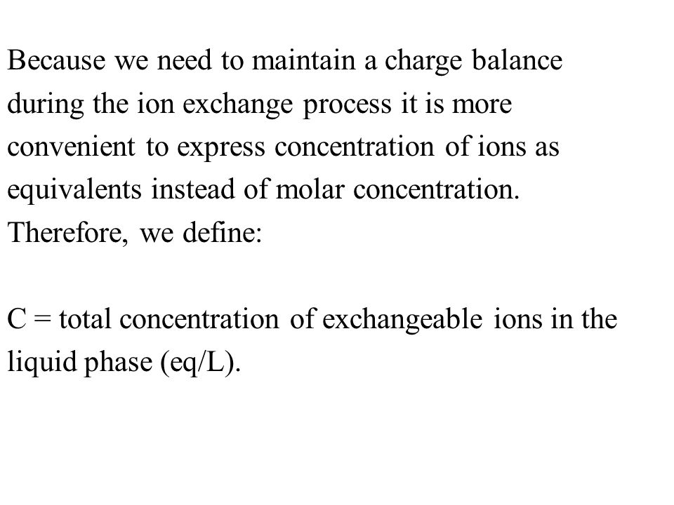 Because we need to maintain a charge balance during the ion exchange process it is more convenient to express concentration of ions as equivalents instead of molar concentration.