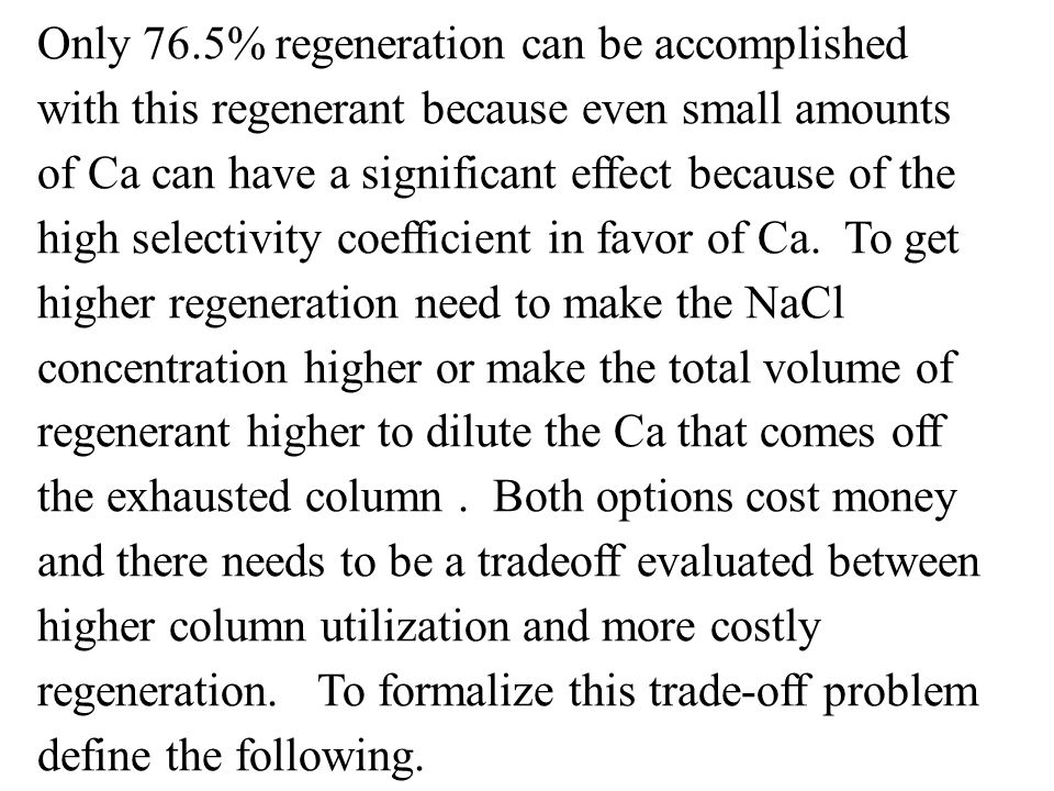 Only 76.5% regeneration can be accomplished with this regenerant because even small amounts of Ca can have a significant effect because of the high selectivity coefficient in favor of Ca.