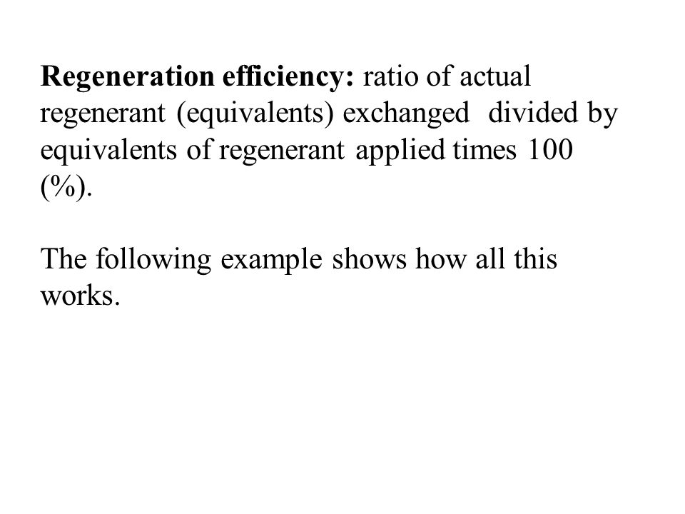 Regeneration efficiency: ratio of actual regenerant (equivalents) exchanged divided by equivalents of regenerant applied times 100 (%).