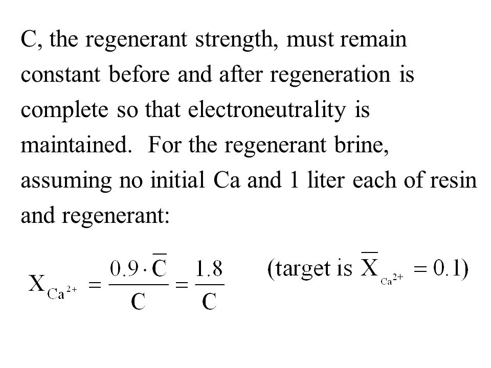 C, the regenerant strength, must remain constant before and after regeneration is complete so that electroneutrality is maintained.