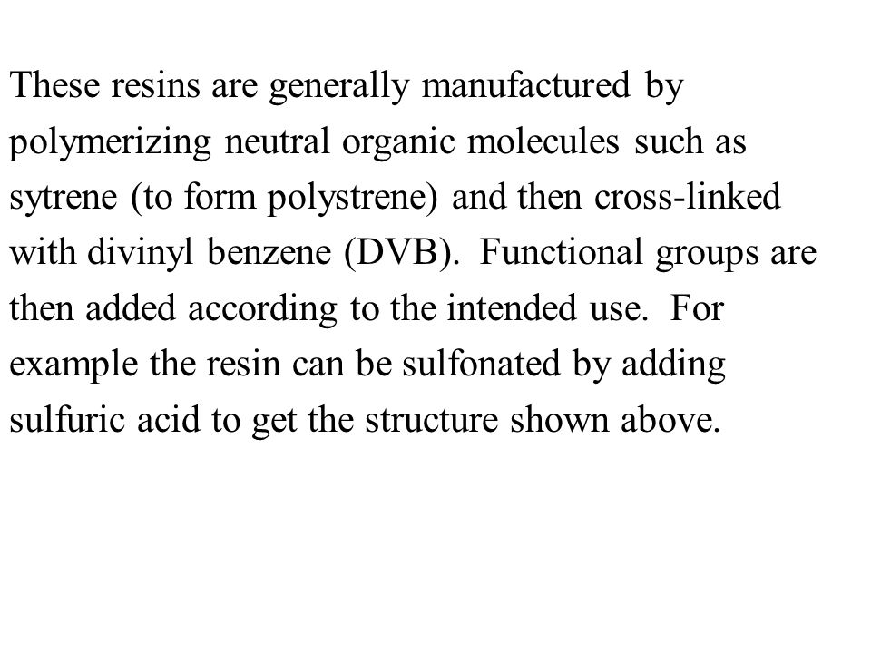These resins are generally manufactured by polymerizing neutral organic molecules such as sytrene (to form polystrene) and then cross-linked with divinyl benzene (DVB).