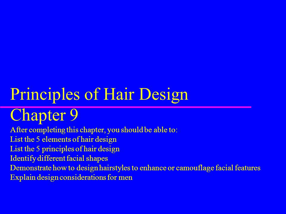 Principles of Hair Design Chapter 9 After completing this chapter, you should be able to: List the 5 elements of hair design List the 5 principles of hair design Identify different facial shapes Demonstrate how to design hairstyles to enhance or camouflage facial features Explain design considerations for men