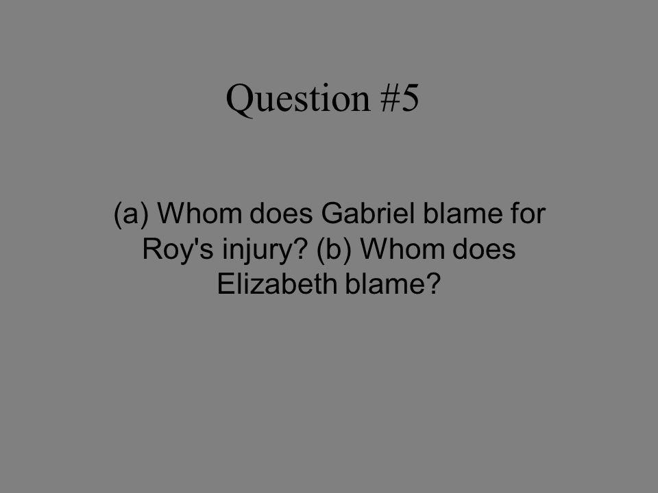 Question #5 (a) Whom does Gabriel blame for Roy s injury (b) Whom does Elizabeth blame