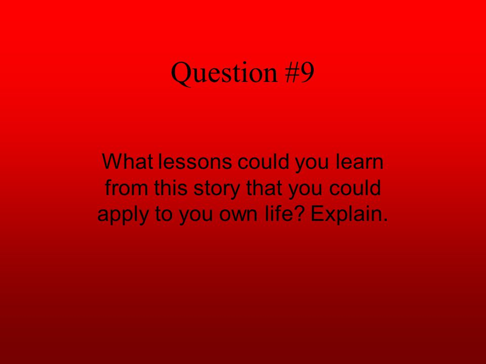 Question #9 What lessons could you learn from this story that you could apply to you own life.