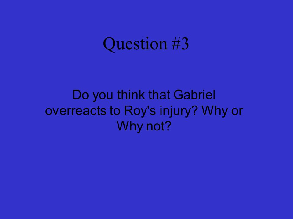 Do you think that Gabriel overreacts to Roy s injury Why or Why not