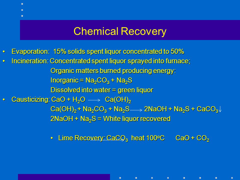 Chemical Recovery Evaporation: 15% solids spent liquor concentrated to 50% Incineration: Concentrated spent liquor sprayed into furnace;