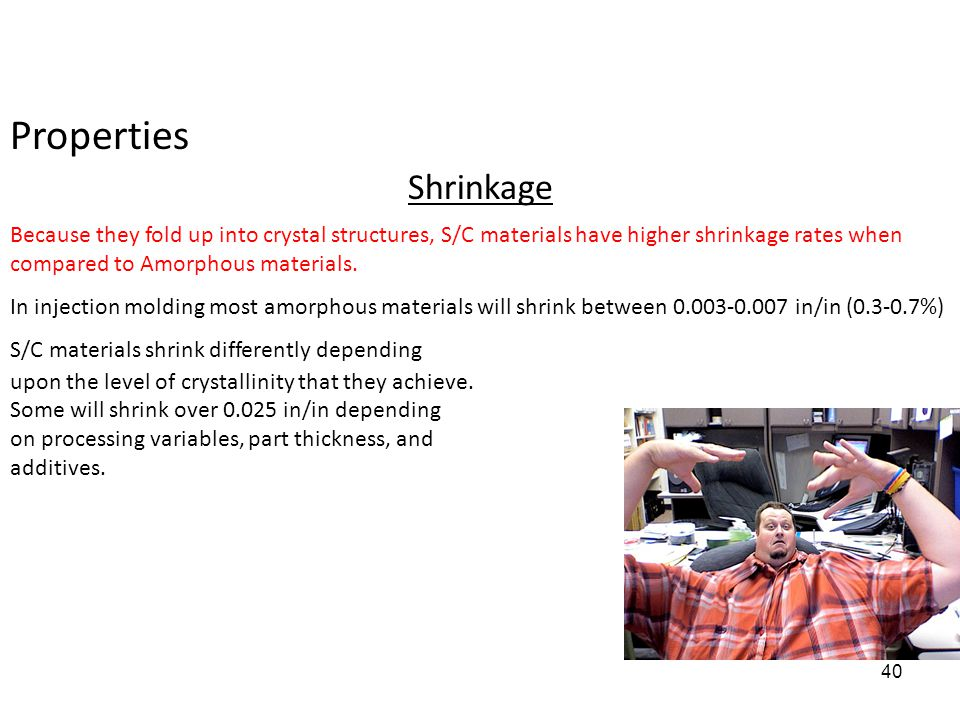 Properties Shrinkage. Because they fold up into crystal structures, S/C materials have higher shrinkage rates when compared to Amorphous materials.