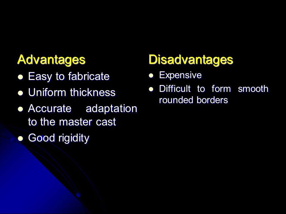 Advantages Disadvantages Easy to fabricate Uniform thickness