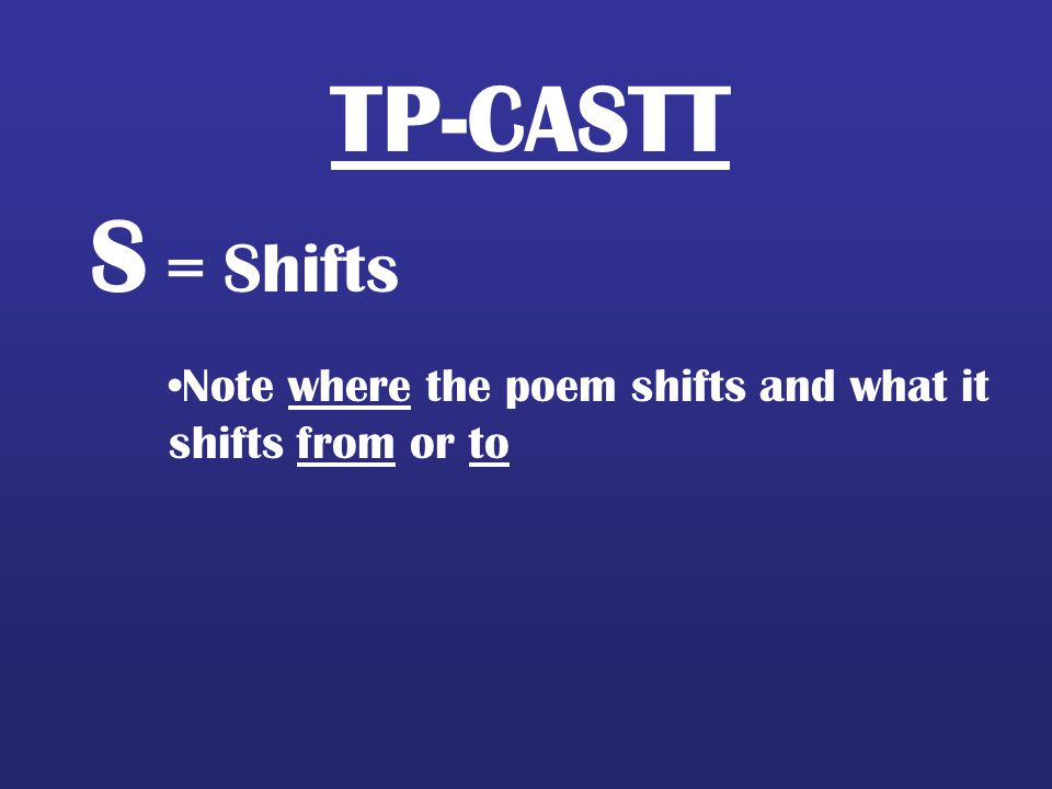 TP-CASTT S = Shifts Note where the poem shifts and what it shifts from or to