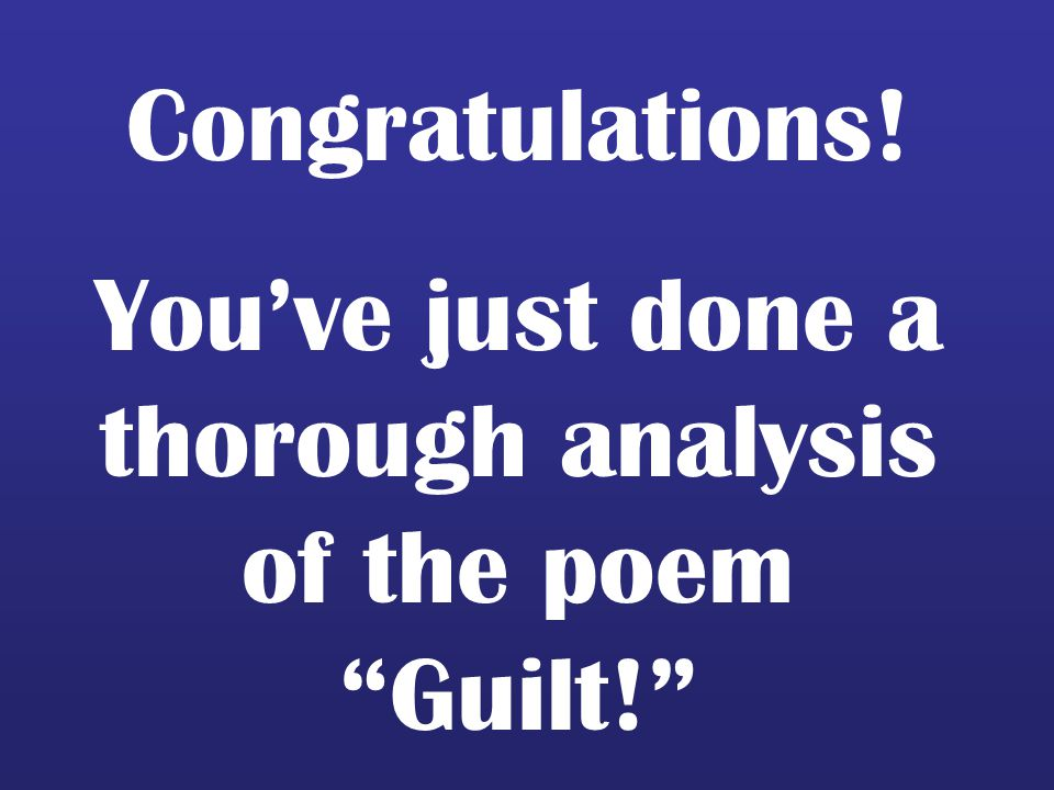 You've just done a thorough analysis of the poem Guilt!