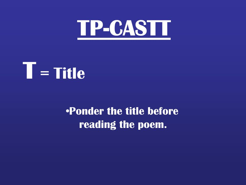 TP-CASTT T = Title Ponder the title before reading the poem.