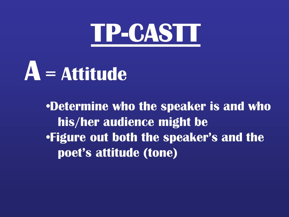 A = Attitude TP-CASTT Determine who the speaker is and who
