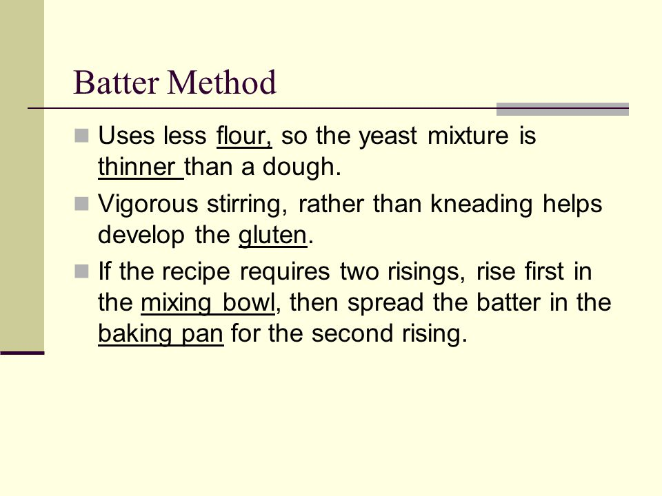 Batter Method Uses less flour, so the yeast mixture is thinner than a dough. Vigorous stirring, rather than kneading helps develop the gluten.