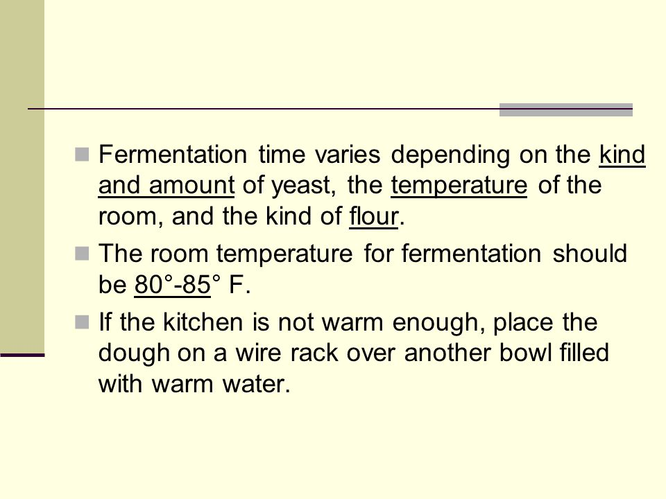 Fermentation time varies depending on the kind and amount of yeast, the temperature of the room, and the kind of flour.