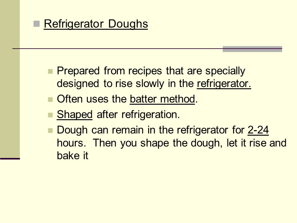 Refrigerator Doughs Prepared from recipes that are specially designed to rise slowly in the refrigerator.