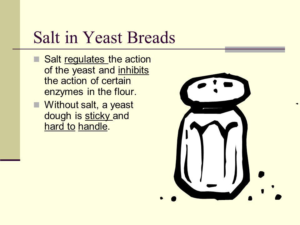 Salt in Yeast Breads Salt regulates the action of the yeast and inhibits the action of certain enzymes in the flour.