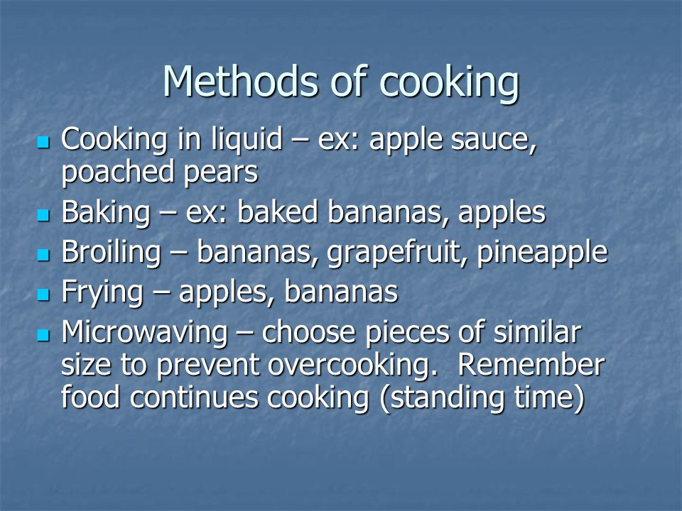Methods of cooking Cooking in liquid – ex: apple sauce, poached pears