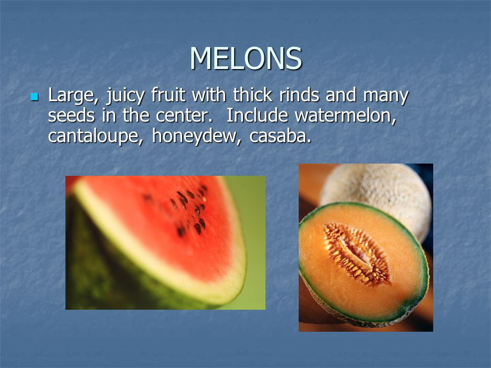MELONS Large, juicy fruit with thick rinds and many seeds in the center.