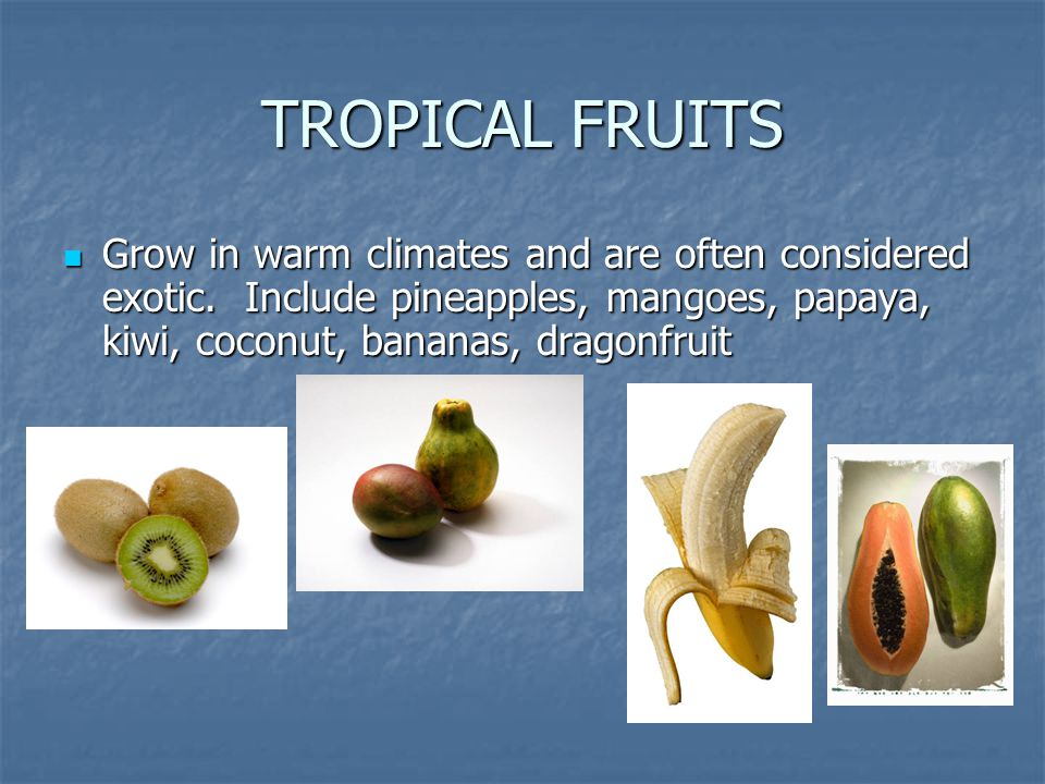 TROPICAL FRUITS Grow in warm climates and are often considered exotic.