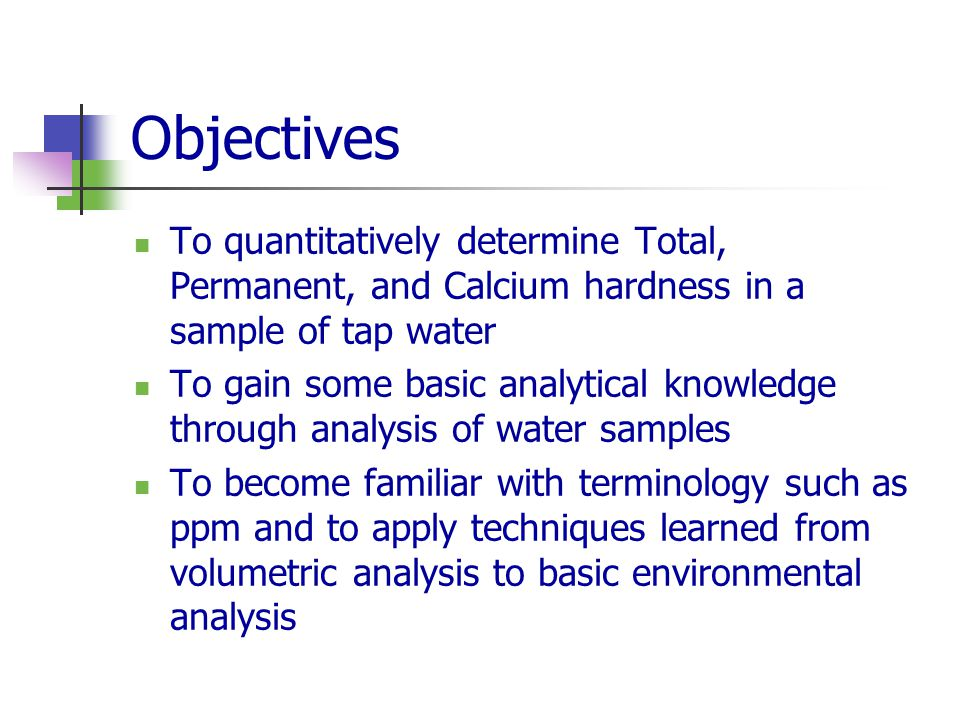 Objectives To quantitatively determine Total, Permanent, and Calcium hardness in a sample of tap water.