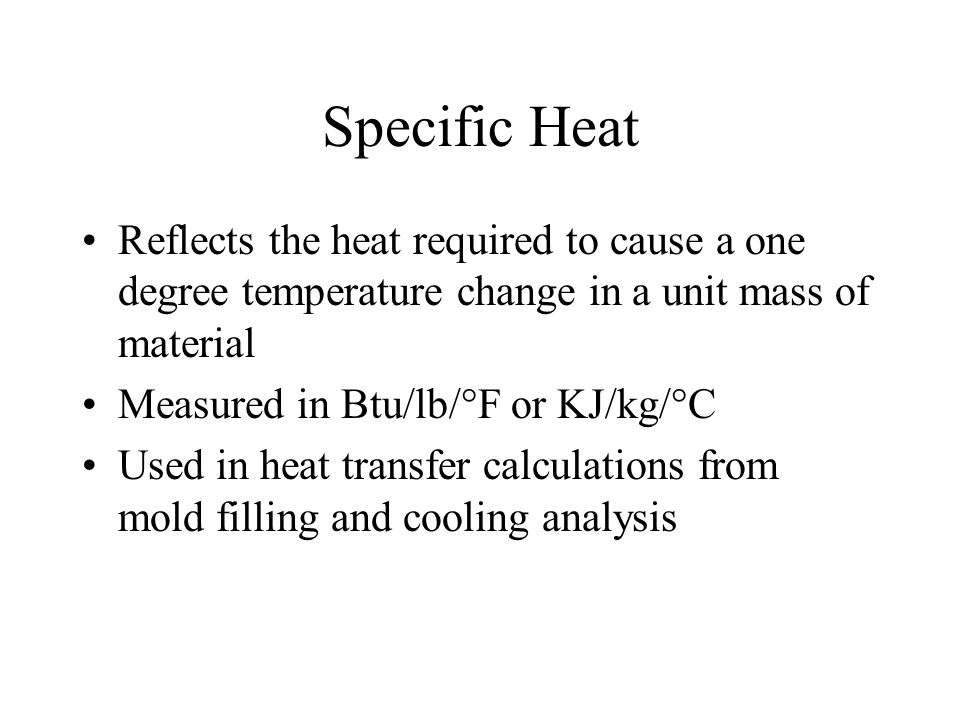 Specific Heat Reflects the heat required to cause a one degree temperature change in a unit mass of material.