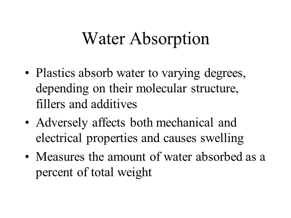 Water Absorption Plastics absorb water to varying degrees, depending on their molecular structure, fillers and additives.