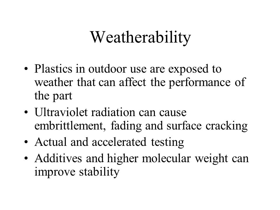 Weatherability Plastics in outdoor use are exposed to weather that can affect the performance of the part.