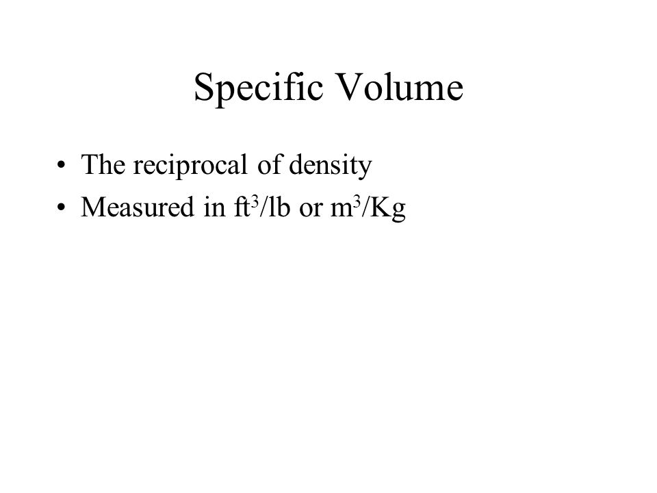 Specific Volume The reciprocal of density Measured in ft3/lb or m3/Kg