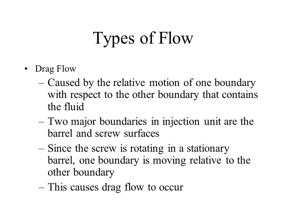 Types of Flow Drag Flow. Caused by the relative motion of one boundary with respect to the other boundary that contains the fluid.