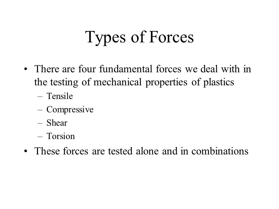 Types of Forces There are four fundamental forces we deal with in the testing of mechanical properties of plastics.
