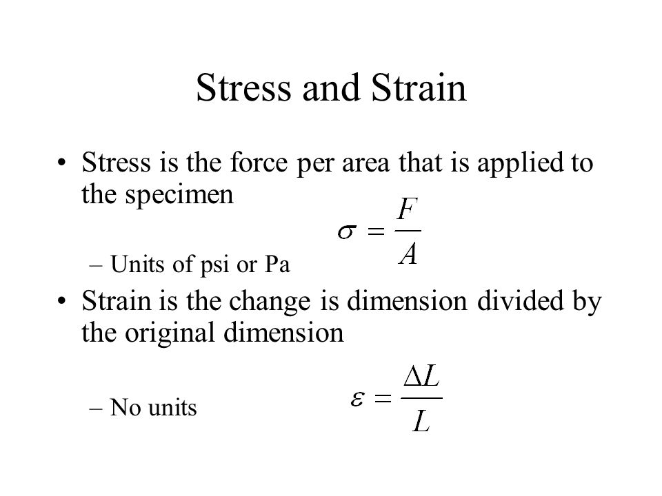 Stress and Strain Stress is the force per area that is applied to the specimen. Units of psi or Pa.