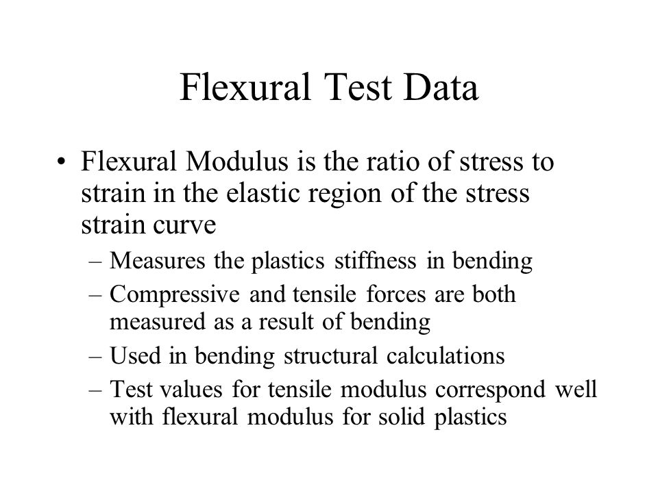Flexural Test Data Flexural Modulus is the ratio of stress to strain in the elastic region of the stress strain curve.