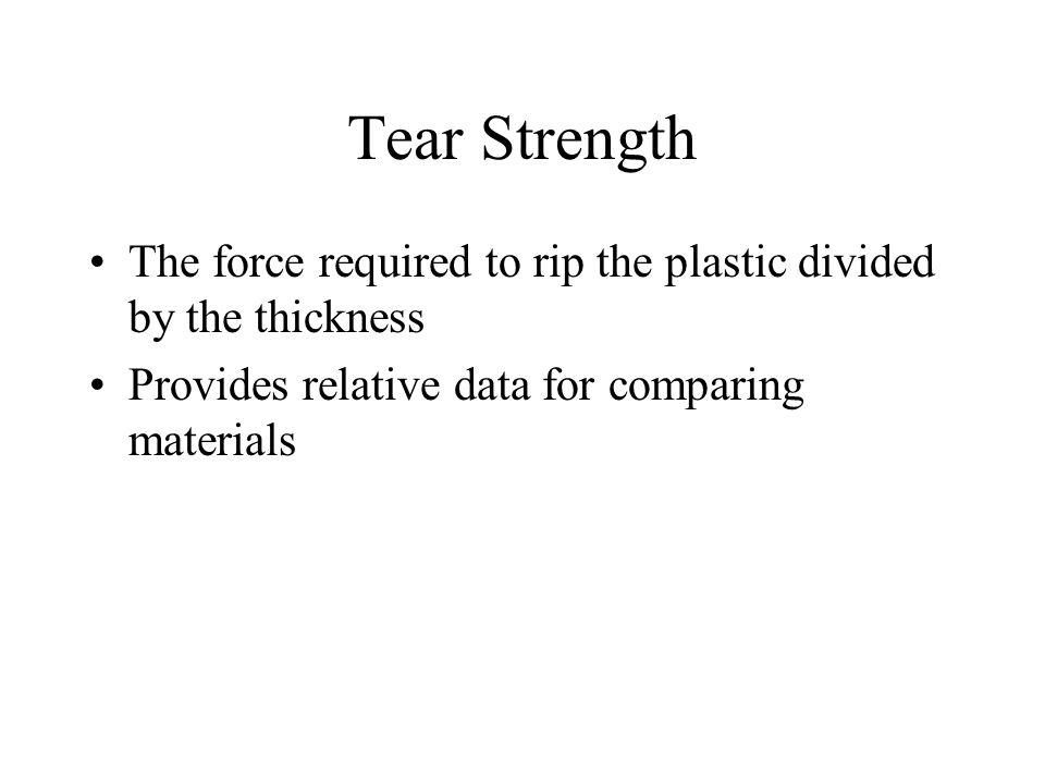 Tear Strength The force required to rip the plastic divided by the thickness.