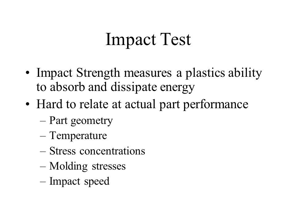 Impact Test Impact Strength measures a plastics ability to absorb and dissipate energy. Hard to relate at actual part performance.