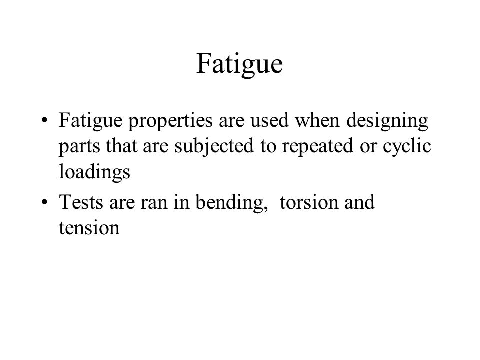 Fatigue Fatigue properties are used when designing parts that are subjected to repeated or cyclic loadings.