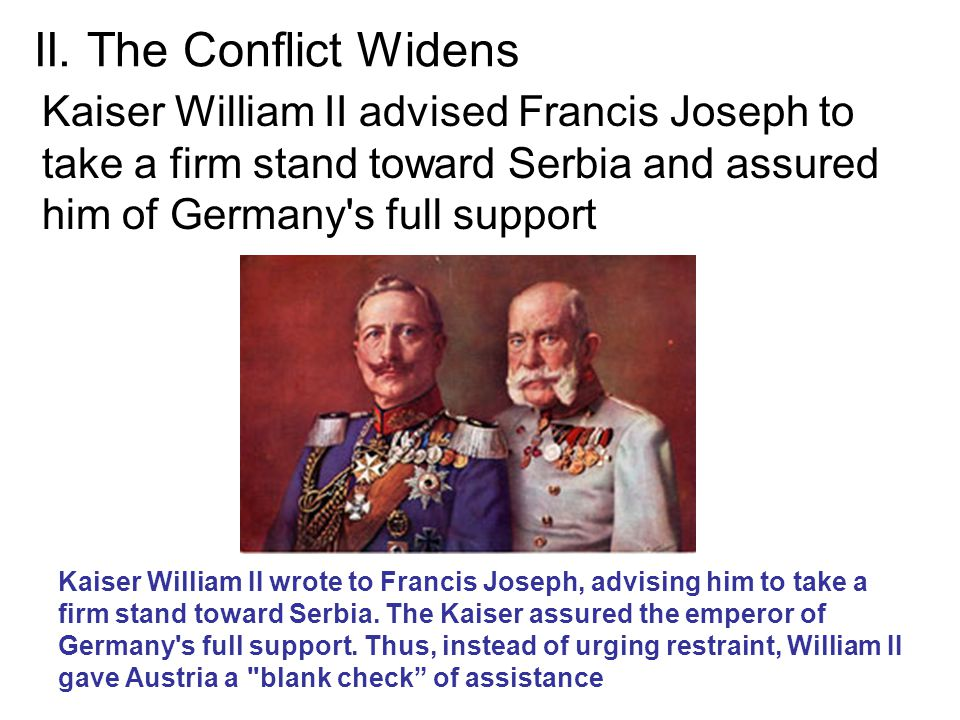 II. The Conflict Widens Kaiser William II advised Francis Joseph to take a firm stand toward Serbia and assured him of Germany s full support.