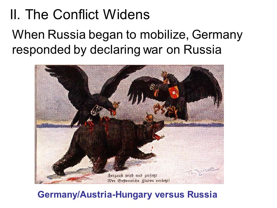 II. The Conflict Widens When Russia began to mobilize, Germany responded by declaring war on Russia.